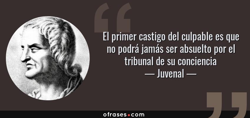 Frases de Juvenal - El primer castigo del culpable es que no podrá jamás ser absuelto por el tribunal de su conciencia