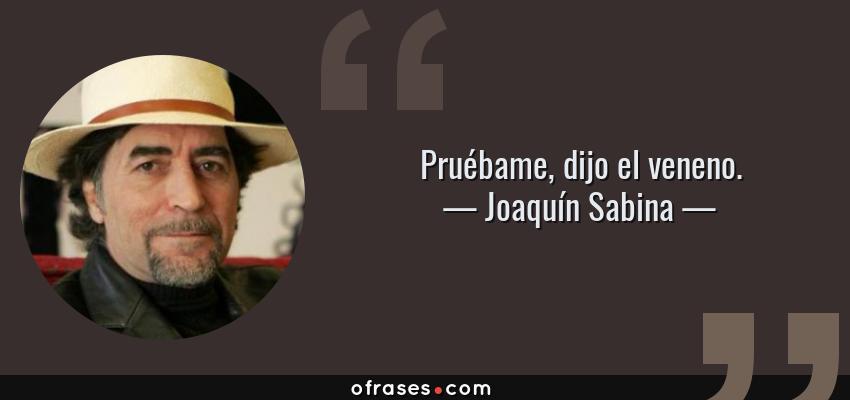 Frases de Joaquín Sabina - Pruébame, dijo el veneno.
