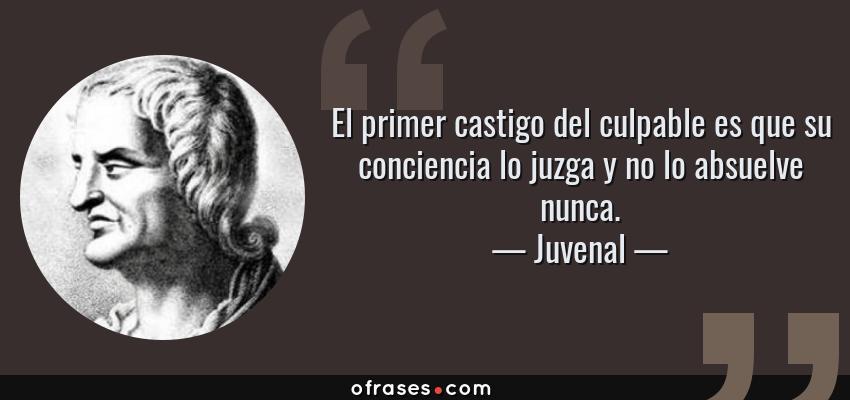 Frases de Juvenal - El primer castigo del culpable es que su conciencia lo juzga y no lo absuelve nunca.