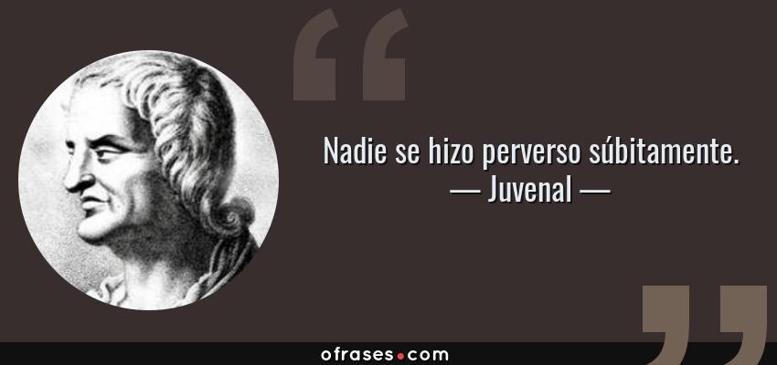 Frases de Juvenal - Nadie se hizo perverso súbitamente.