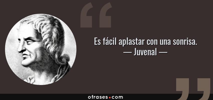 Frases de Juvenal - Es fácil aplastar con una sonrisa.