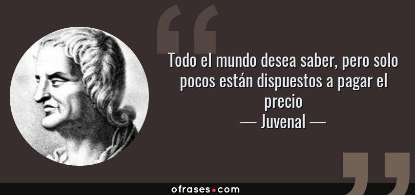 Frases de Juvenal - Todo el mundo desea saber, pero solo pocos están dispuestos a pagar el precio