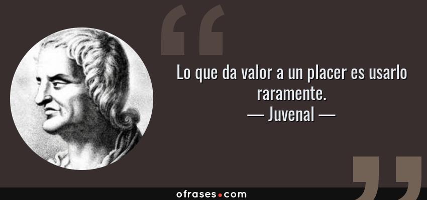 Frases de Juvenal - Lo que da valor a un placer es usarlo raramente.