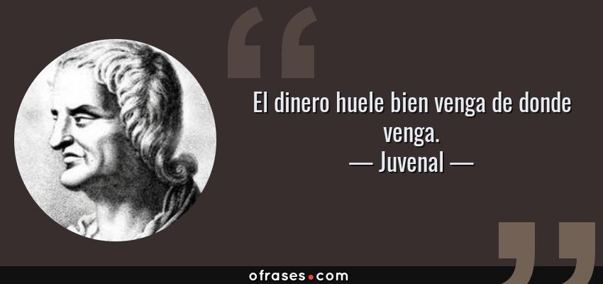 Frases de Juvenal - El dinero huele bien venga de donde venga.