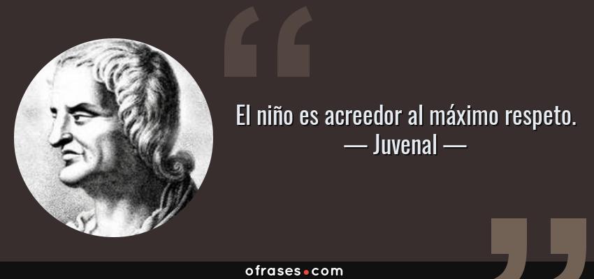 Frases de Juvenal - El niño es acreedor al máximo respeto.