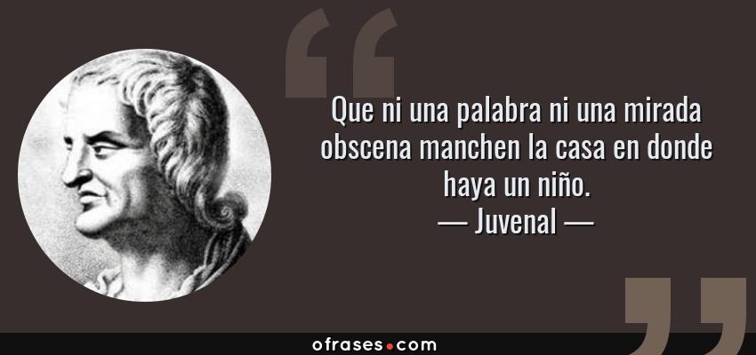 Frases de Juvenal - Que ni una palabra ni una mirada obscena manchen la casa en donde haya un niño.