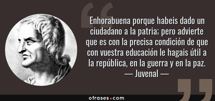 Frases de Juvenal - Enhorabuena porque habeis dado un ciudadano a la patria; pero advierte que es con la precisa condición de que con vuestra educación le hagais útil a la república, en la guerra y en la paz.