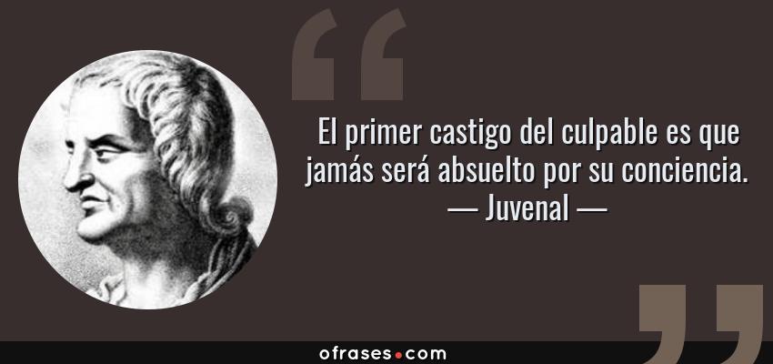 Frases de Juvenal - El primer castigo del culpable es que jamás será absuelto por su conciencia.