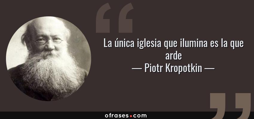 Frases de Piotr Kropotkin - La única iglesia que ilumina es la que arde