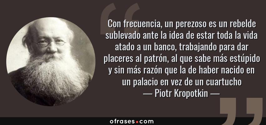 Frases de Piotr Kropotkin - Con frecuencia, un perezoso es un rebelde sublevado ante la idea de estar toda la vida atado a un banco, trabajando para dar placeres al patrón, al que sabe más estúpido y sin más razón que la de haber nacido en un palacio en vez de un cuartucho