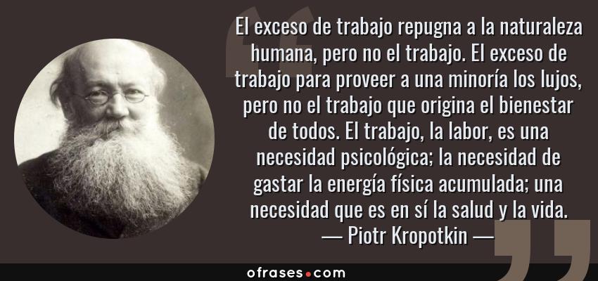 Frases de Piotr Kropotkin - El exceso de trabajo repugna a la naturaleza humana, pero no el trabajo. El exceso de trabajo para proveer a una minoría los lujos, pero no el trabajo que origina el bienestar de todos. El trabajo, la labor, es una necesidad psicológica; la necesidad de gastar la energía física acumulada; una necesidad que es en sí la salud y la vida.