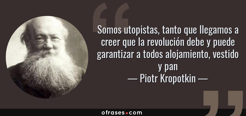 Frases de Piotr Kropotkin - Somos utopistas, tanto que llegamos a creer que la revolución debe y puede garantizar a todos alojamiento, vestido y pan