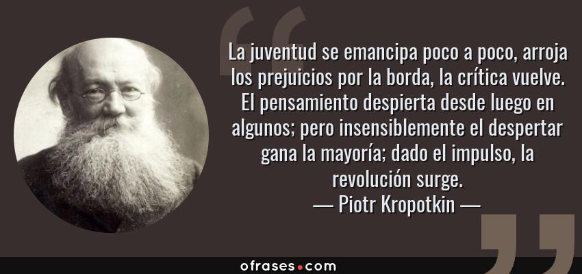Frases de Piotr Kropotkin - La juventud se emancipa poco a poco, arroja los prejuicios por la borda, la crítica vuelve. El pensamiento despierta desde luego en algunos; pero insensiblemente el despertar gana la mayoría; dado el impulso, la revolución surge.