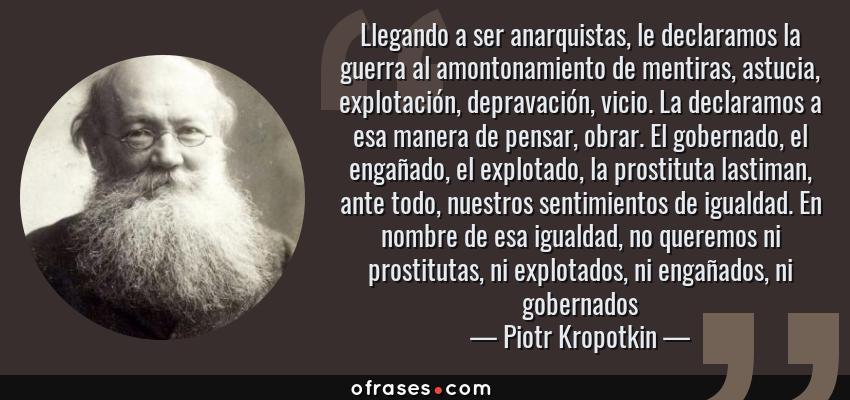 Frases de Piotr Kropotkin - Llegando a ser anarquistas, le declaramos la guerra al amontonamiento de mentiras, astucia, explotación, depravación, vicio. La declaramos a esa manera de pensar, obrar. El gobernado, el engañado, el explotado, la prostituta lastiman, ante todo, nuestros sentimientos de igualdad. En nombre de esa igualdad, no queremos ni prostitutas, ni explotados, ni engañados, ni gobernados