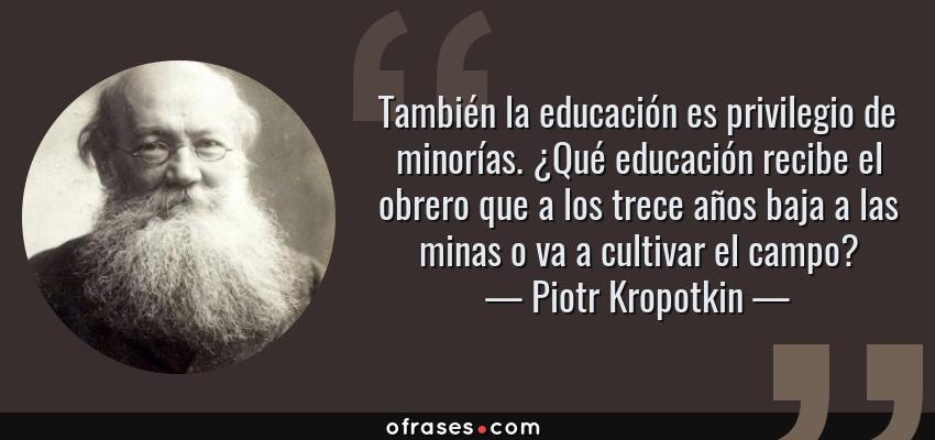 Frases de Piotr Kropotkin - También la educación es privilegio de minorías. ¿Qué educación recibe el obrero que a los trece años baja a las minas o va a cultivar el campo?