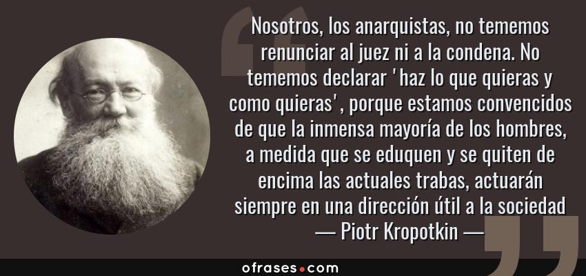 Frases de Piotr Kropotkin - Nosotros, los anarquistas, no tememos renunciar al juez ni a la condena. No tememos declarar 'haz lo que quieras y como quieras', porque estamos convencidos de que la inmensa mayoría de los hombres, a medida que se eduquen y se quiten de encima las actuales trabas, actuarán siempre en una dirección útil a la sociedad
