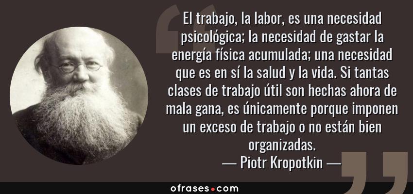 Frases de Piotr Kropotkin - El trabajo, la labor, es una necesidad psicológica; la necesidad de gastar la energía física acumulada; una necesidad que es en sí la salud y la vida. Si tantas clases de trabajo útil son hechas ahora de mala gana, es únicamente porque imponen un exceso de trabajo o no están bien organizadas.