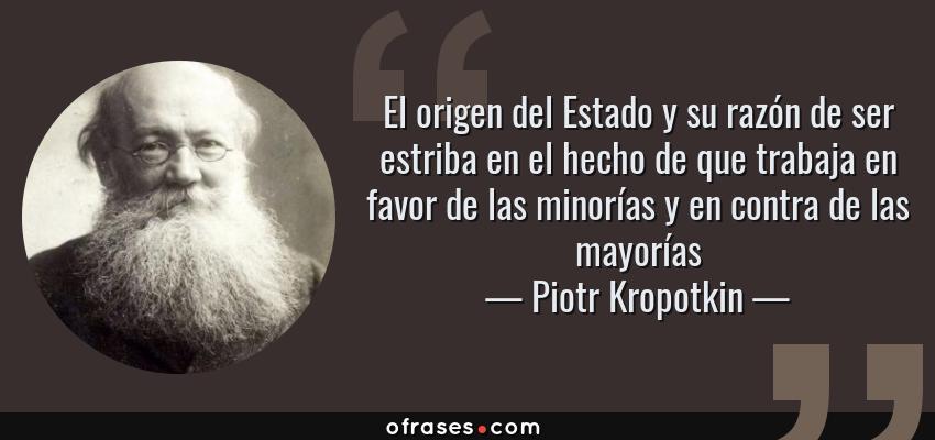 Frases de Piotr Kropotkin - El origen del Estado y su razón de ser estriba en el hecho de que trabaja en favor de las minorías y en contra de las mayorías