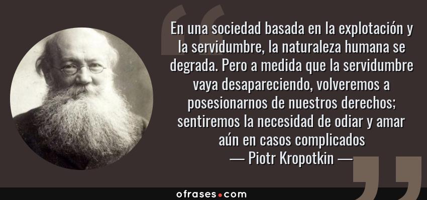 Frases de Piotr Kropotkin - En una sociedad basada en la explotación y la servidumbre, la naturaleza humana se degrada. Pero a medida que la servidumbre vaya desapareciendo, volveremos a posesionarnos de nuestros derechos; sentiremos la necesidad de odiar y amar aún en casos complicados