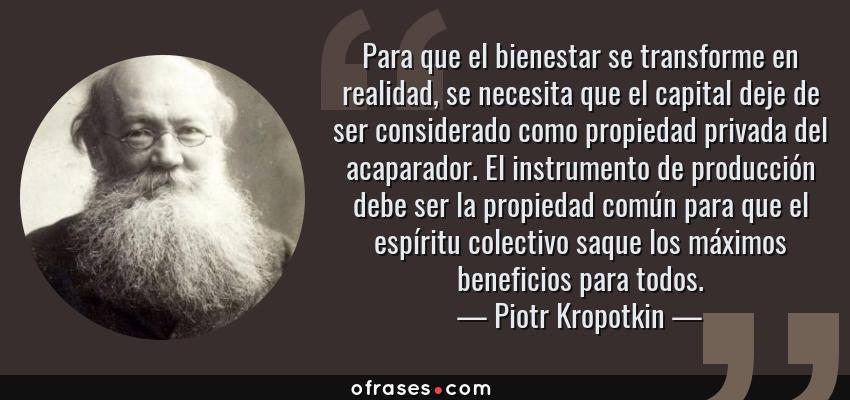 Frases de Piotr Kropotkin - Para que el bienestar se transforme en realidad, se necesita que el capital deje de ser considerado como propiedad privada del acaparador. El instrumento de producción debe ser la propiedad común para que el espíritu colectivo saque los máximos beneficios para todos.