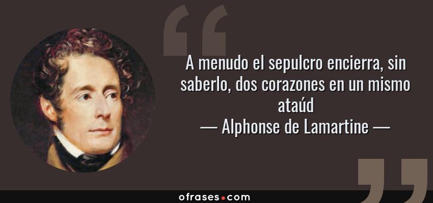 Frases de Alphonse de Lamartine - A menudo el sepulcro encierra, sin saberlo, dos corazones en un mismo ataúd