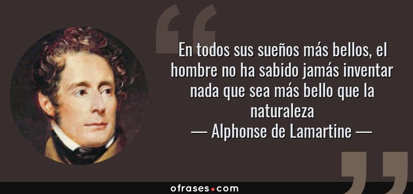 Frases de Alphonse de Lamartine - En todos sus sueños más bellos, el hombre no ha sabido jamás inventar nada que sea más bello que la naturaleza