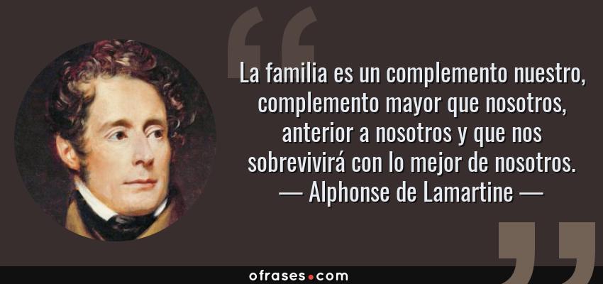Frases de Alphonse de Lamartine - La familia es un complemento nuestro, complemento mayor que nosotros, anterior a nosotros y que nos sobrevivirá con lo mejor de nosotros.