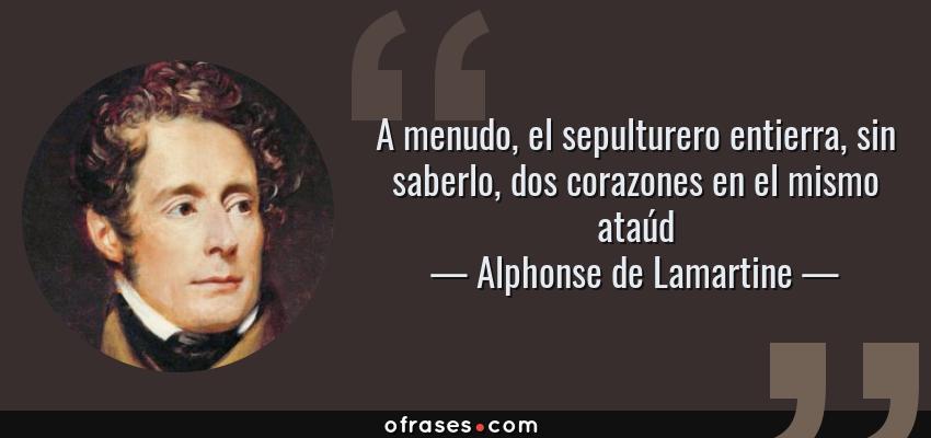 Frases de Alphonse de Lamartine - A menudo, el sepulturero entierra, sin saberlo, dos corazones en el mismo ataúd