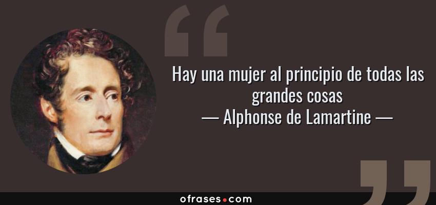 Frases de Alphonse de Lamartine - Hay una mujer al principio de todas las grandes cosas