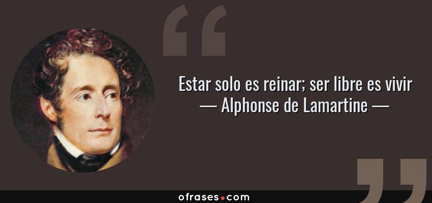 Frases de Alphonse de Lamartine - Estar solo es reinar; ser libre es vivir