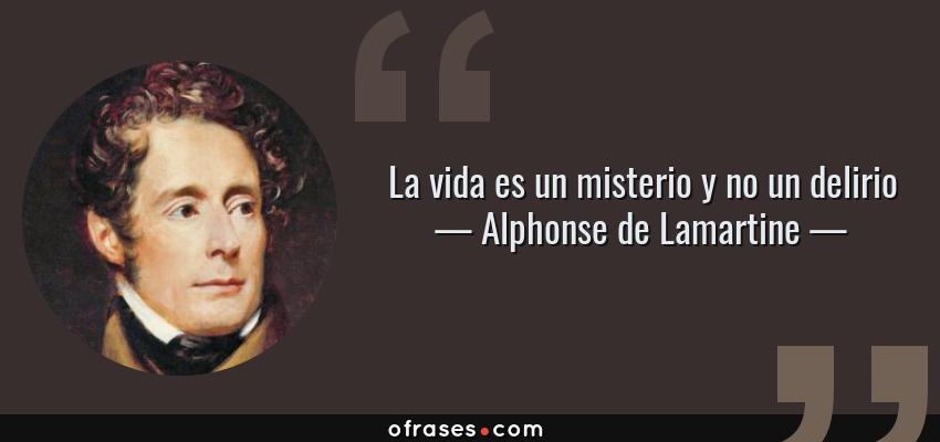 Frases de Alphonse de Lamartine - La vida es un misterio y no un delirio