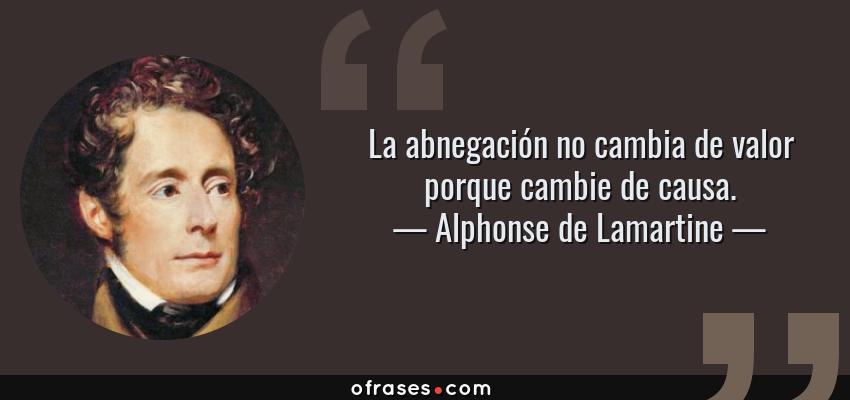 Frases de Alphonse de Lamartine - La abnegación no cambia de valor porque cambie de causa.