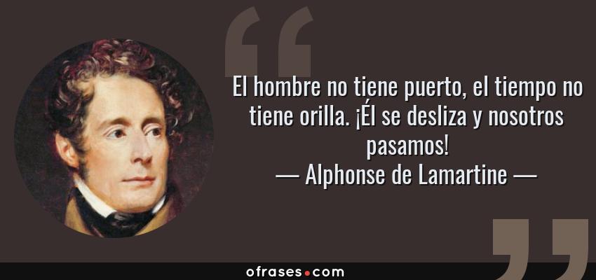 Frases de Alphonse de Lamartine - El hombre no tiene puerto, el tiempo no tiene orilla. ¡Él se desliza y nosotros pasamos!