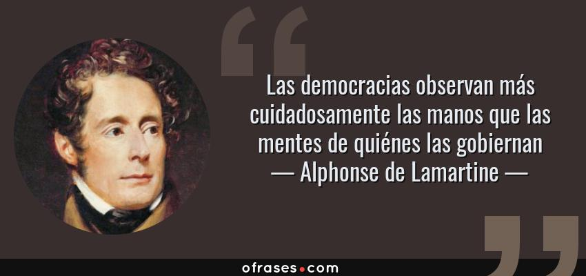 Frases de Alphonse de Lamartine - Las democracias observan más cuidadosamente las manos que las mentes de quiénes las gobiernan