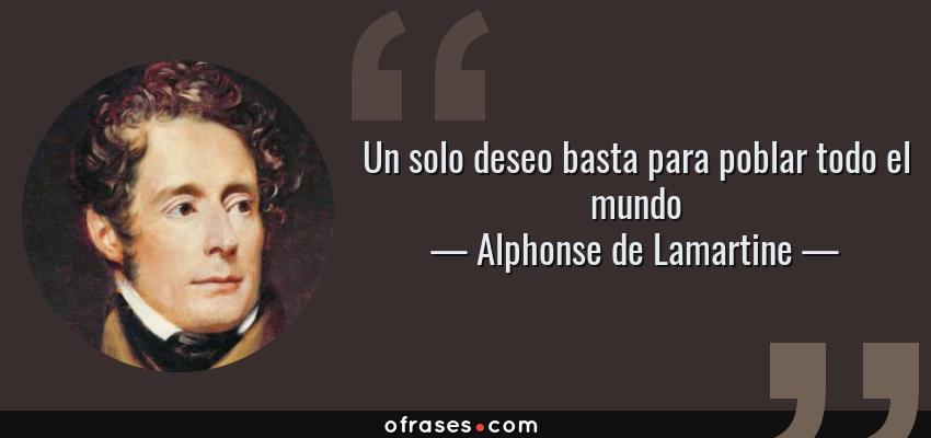 Frases de Alphonse de Lamartine - Un solo deseo basta para poblar todo el mundo