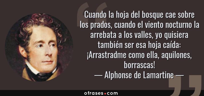 Frases de Alphonse de Lamartine - Cuando la hoja del bosque cae sobre los prados, cuando el viento nocturno la arrebata a los valles, yo quisiera también ser esa hoja caída: ¡Arrastradme como ella, aquilones, borrascas!