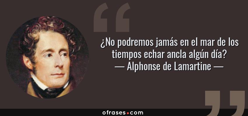 Frases de Alphonse de Lamartine - ¿No podremos jamás en el mar de los tiempos echar ancla algún día?