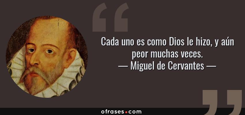 Frases de Miguel de Cervantes - Cada uno es como Dios le hizo, y aún peor muchas veces.