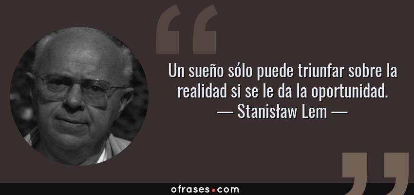 Frases de Stanisław Lem - Un sueño sólo puede triunfar sobre la realidad si se le da la oportunidad.