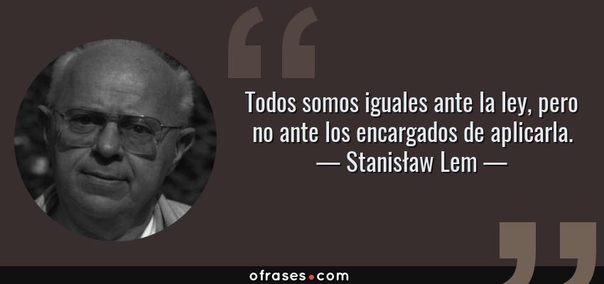 Frases de Stanisław Lem - Todos somos iguales ante la ley, pero no ante los encargados de aplicarla.