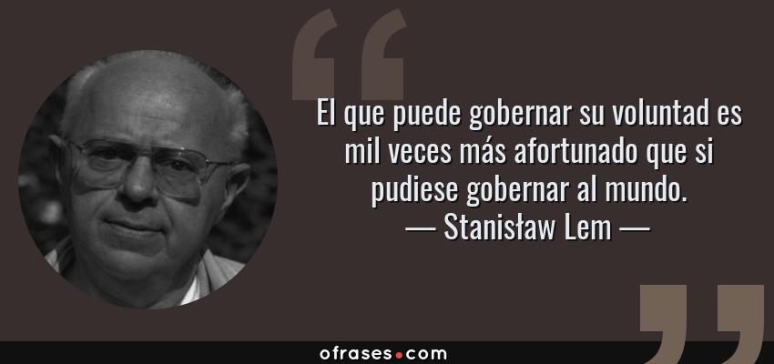 Frases de Stanisław Lem - El que puede gobernar su voluntad es mil veces más afortunado que si pudiese gobernar al mundo.