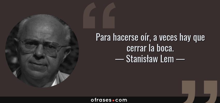 Frases de Stanisław Lem - Para hacerse oír, a veces hay que cerrar la boca.