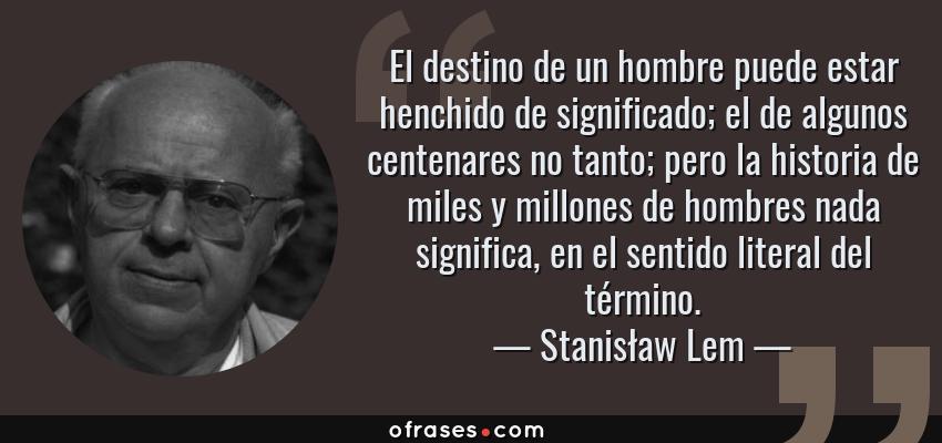 Frases de Stanisław Lem - El destino de un hombre puede estar henchido de significado; el de algunos centenares no tanto; pero la historia de miles y millones de hombres nada significa, en el sentido literal del término.