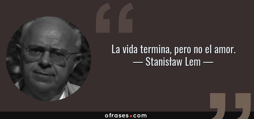 Frases de Stanisław Lem - La vida termina, pero no el amor.