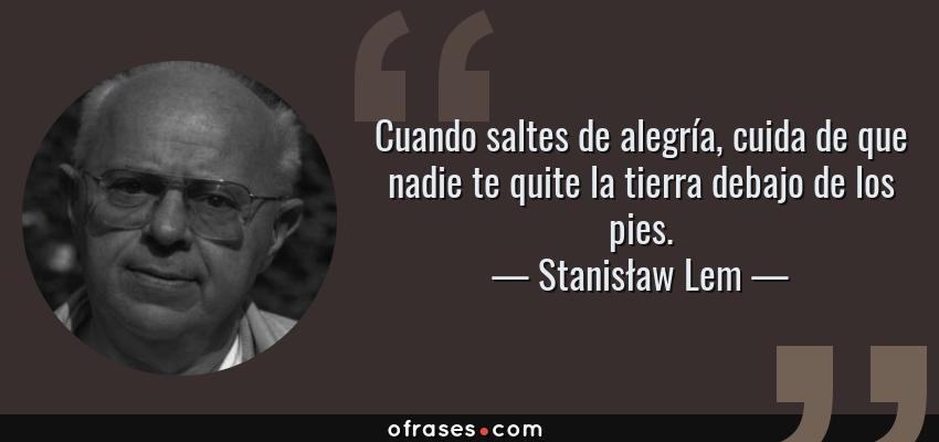 Frases de Stanisław Lem - Cuando saltes de alegría, cuida de que nadie te quite la tierra debajo de los pies.