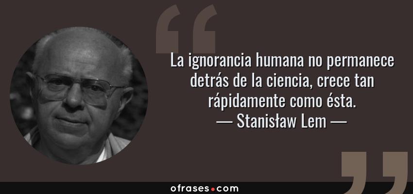 Frases de Stanisław Lem - La ignorancia humana no permanece detrás de la ciencia, crece tan rápidamente como ésta.