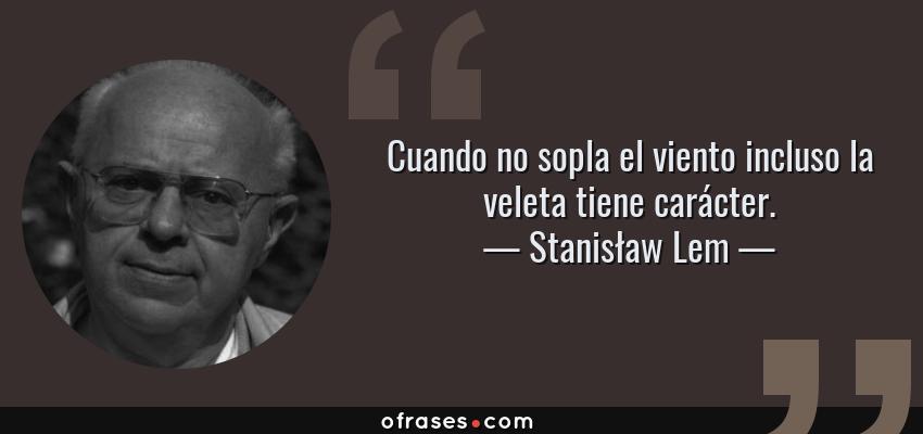 Frases de Stanisław Lem - Cuando no sopla el viento incluso la veleta tiene carácter.