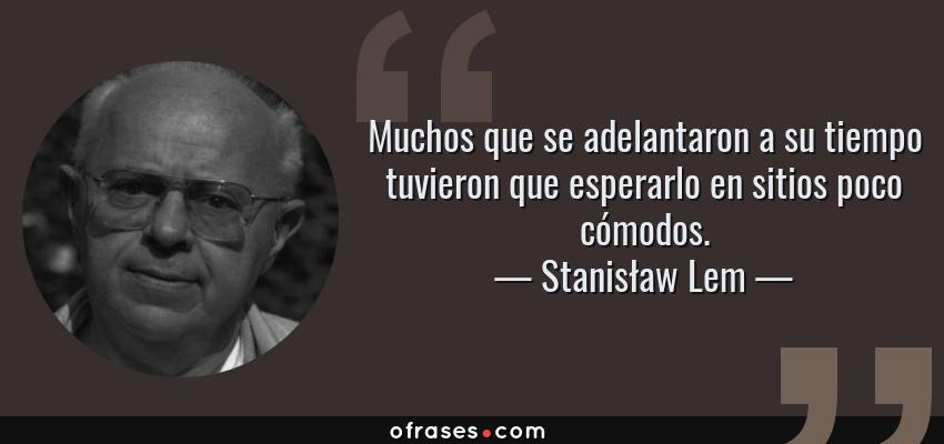 Frases de Stanisław Lem - Muchos que se adelantaron a su tiempo tuvieron que esperarlo en sitios poco cómodos.