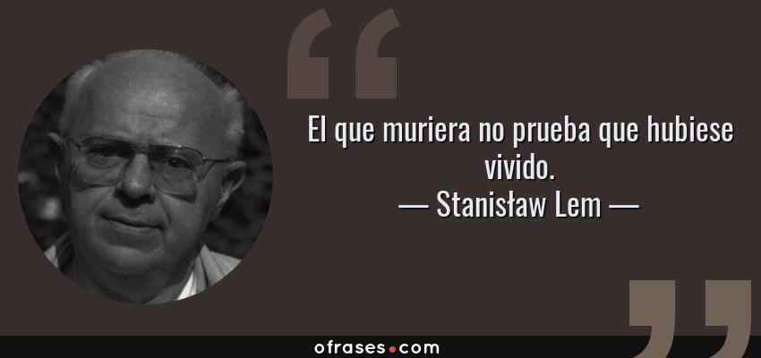 Frases de Stanisław Lem - El que muriera no prueba que hubiese vivido.