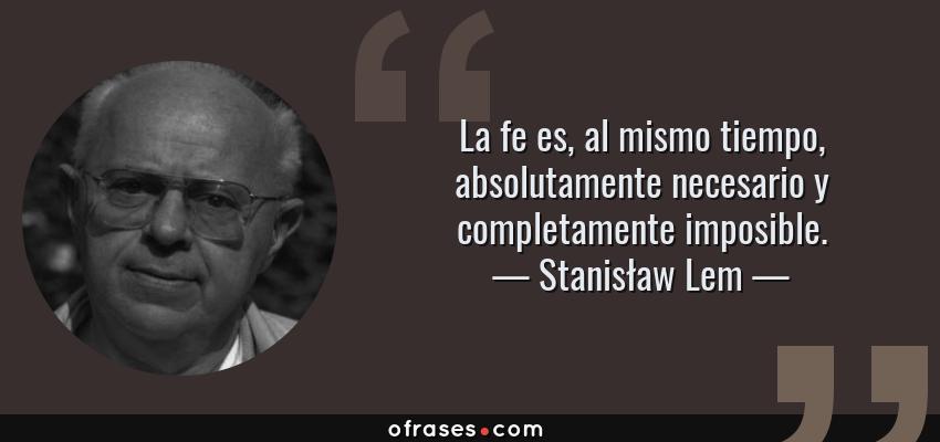 Frases de Stanisław Lem - La fe es, al mismo tiempo, absolutamente necesario y completamente imposible.